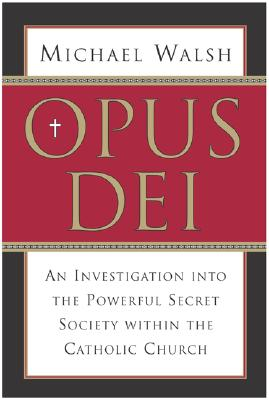 Opus Dei: An Investigation Into the Powerful, Secretive Society Within the Catholic Church - Walsh, Michael J