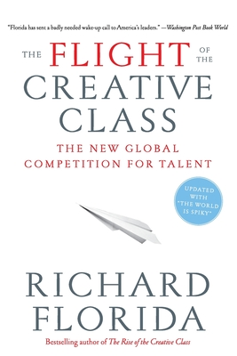 The Flight of the Creative Class: The New Global Competition for Talent - Florida, Richard, PhD