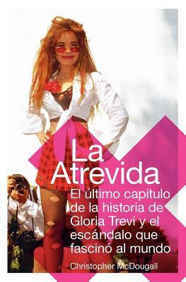 La Atrevida: El Ultimo Capitulo de la Historia de Gloria Trevi y el Escandalo Que Fascino al Mundo - McDougall, Christopher, and Del Corral, Ana (Translated by)