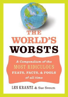 The World's Worsts: A Compendium of the Most Ridiculous Feats, Facts, & Fools of All Time - Krantz, Les