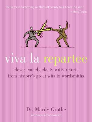 Viva La Repartee: Clever Comebacks and Witty Retorts from History's Great Wits and Wordsmiths - Grothe, Mardy, Dr., PH.D.