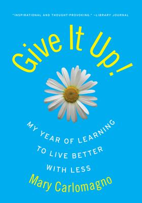 Give It Up!: My Year of Learning to Live Better with Less - Carlomagno, Mary