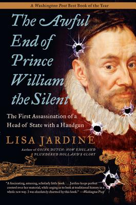 The Awful End of Prince William the Silent: The First Assassination of a Head of State with a Handgun - Jardine, Lisa