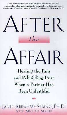 After the Affair: Healing the Pain and Rebuilding Trust When a Partner Has Been Unfaithful - Spring, Janis Abrahms, Ph.D., and Spring, Michael