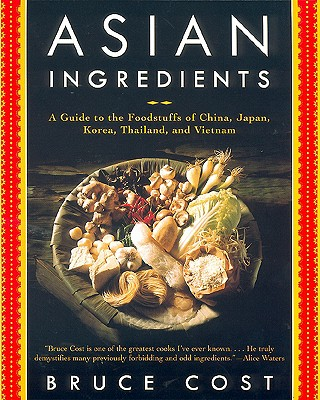 Asian Ingredients: A Guide to the Foodstuffs of China, Japan, Korea, Thailand and Vietnam - Cost, Bruce, and Waters, Alice (Foreword by)