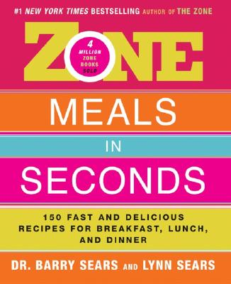 Zone Meals in Seconds: 150 Fast and Delicious Recipes for Breakfast, Lunch, and Dinner - Sears, Barry, Dr., PH.D.