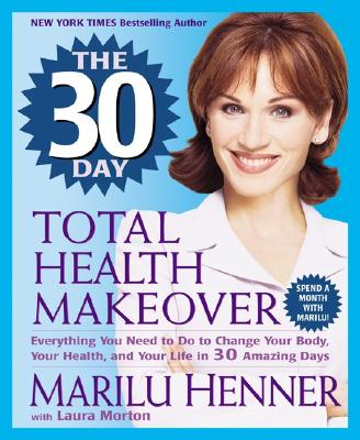 The 30 Day Total Health Makeover: Everything You Need to Do to Change Your Body, Your Health, and Your Life in 30 Amazing Days - Henner, Marilu, and Morton, Laura