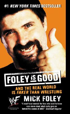 Foley Is Good: And the Real World Is Faker Than Wrestling - Foley, Mick