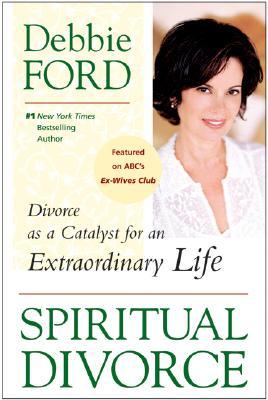 Spiritual Divorce: Divorce as a Catalyst for an Extraordinary Life - Ford, Debbie