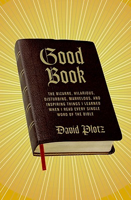 Good Book: The Bizarre, Hilarious, Disturbing, Marvelous, and Inspiring Things I Learned When I Read Every Single Word of the Bible - Plotz, David