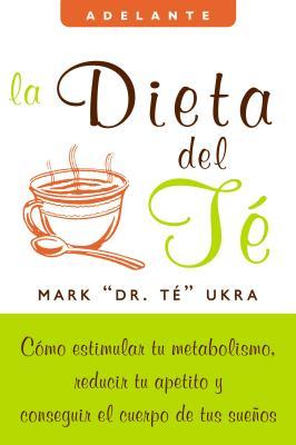 La Dieta del Te: Como Estimular Tu Metabolismo, Reducir Tu Apetito y Conseguir el Cuerpo de Tus Suenos - Ukra, Mark, and Elizalde, Virginia (Translated by), and Kolberg, Sharyn