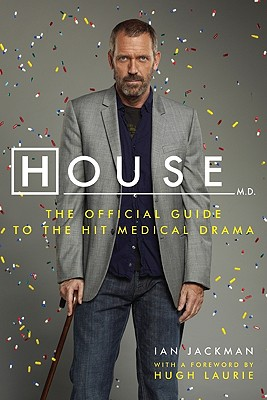 House, M.D.: The Official Guide to the Hit Medical Drama - Jackman, Ian, and Laurie, Hugh (Foreword by)