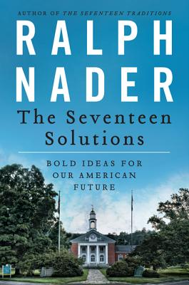 The Seventeen Solutions: Bold Ideas for Our American Future - Nader, Ralph