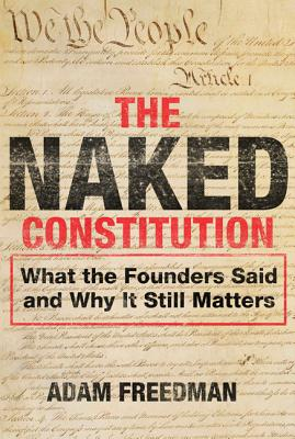The Naked Constitution: What the Founders Said and Why It Still Matters - Freedman, Adam