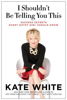 I Shouldn't Be Telling You This: Success Secrets Every Gutsy Girl Should Know - White, Kate