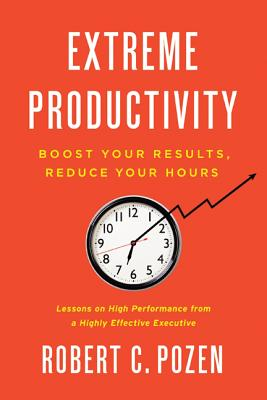 Extreme Productivity: Boost Your Results, Reduce Your Hours - Pozen, Robert C