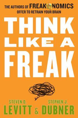 Think Like a Freak: The Authors of Freakonomics Offer to Retrain Your Brain - Levitt, Steven D, and Dubner, Stephen J