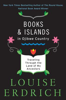 Books and Islands in Ojibwe Country: Traveling Through the Land of My Ancestors - Erdrich, Louise