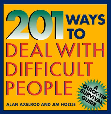 201 Ways to Deal with Difficult People - Axelrod, Alan, PH.D., and Holtje, James, and Axelrod Alan