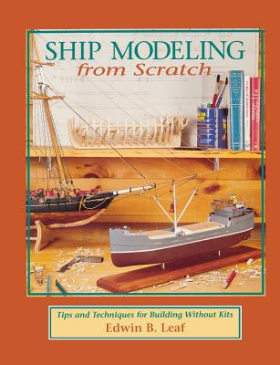 Ship Modeling from Scratch: Tips and Techniques for Building Without Kits - Leaf, Edwin B, and Leaf Edwin