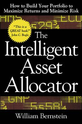The Intelligent Asset Allocator: How to Build Your Portfolio to Maximize Returns and Minimize Risk - Bernstein, William J, and Darst, David M, and Bernstein William