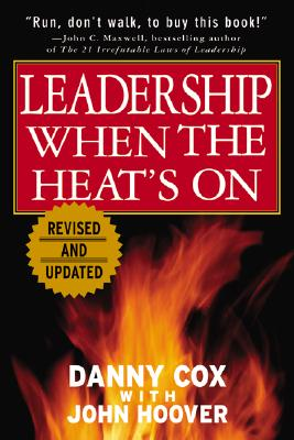 Leadership When the Heat's on - Cox, Danny, and Hoover, John, and Cox Danny