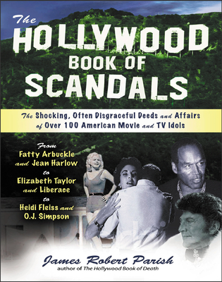 The Hollywood Book of Scandals: The Shoking, Often Disgraceful Deeds and Affairs of More Than 100 American Movie and TV Idols - Parish, James Robert
