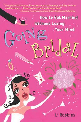 Going Bridal Going Bridal: How to Get Married Without Losing Your Mind How to Get Married Without Losing Your Mind - Robbins, Li, and Robbins Li