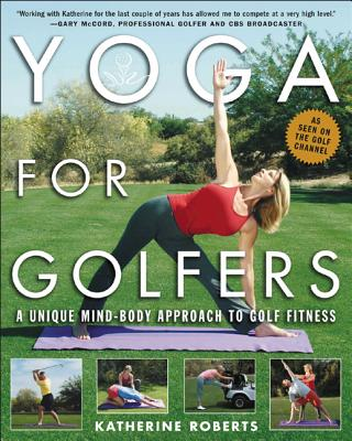 Yoga for Golfers: A Unique Mind-Body Approach to Golf Fitness - Roberts, Katherine
