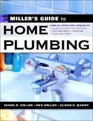 Miller's Guide to Home Plumbing - Baker, Glenn E, and Miller, Rex, Dr., and Miller, Mark R, Dr.