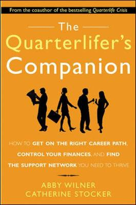 The Quarterlifer's Companion: How to Get on the Right Career Path, Control Your Finances, and Find the Support Network You Need to Thrive: How to Get on the Right Career Path, Control Your Finances, and Find the Support Network You Need to - Wilner, Abby, and Stocker, Catherine, and Wilner Abby