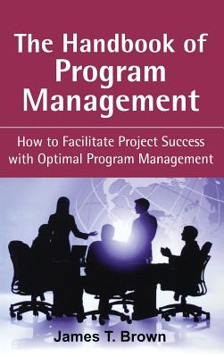 The Handbook of Program Management: How to Facilitate Project Success with Optimal Program Management, Second Edition - Brown, James T