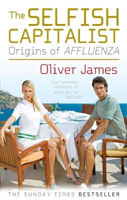 The Selfish Capitalist: Origins of Affluenza - James, Oliver