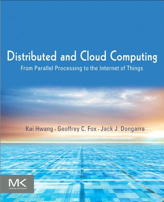 Distributed and Cloud Computing: From Parallel Processing to the Internet of Things - Hwang, Kai, and Fox, Geoffrey C, and Dongarra, Jack J