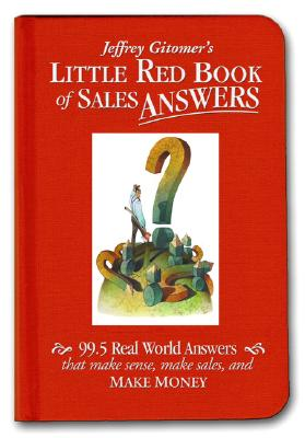 Little Red Book of Sales Answers: 99.5 Real World Answers That Make Sense, Make Sales, and Make Money - Gitomer, Jeffrey H.