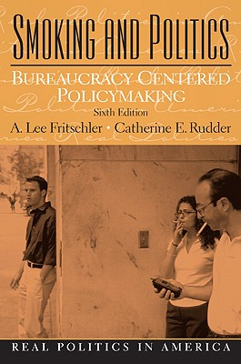 Smoking and Politics: Bureaucracy Centered Policymaking - Fritschler, A Lee, and Rudder, Cathy