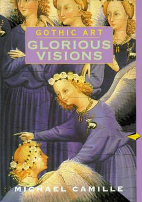 Gothic Art: Glorious Visions - Camille, Michael, Dr., Ph.D.
