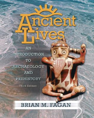 Ancient Lives: An Introduction to Archaeology and Prehistory - Fagan, Brian M