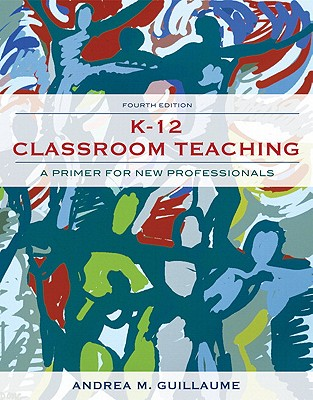 K-12 Classroom Teaching: A Primer for New Professionals - Guillaume, Andrea M, Dr.