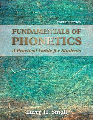 Fundamentals of Phonetics: A Practical Guide for Students - Small, Larry H.