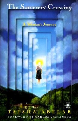The Sorcerer's Crossing: A Woman's Journey - Abelar, Taisha, and Castaneda, Carlos (Foreword by)