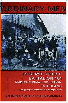 Ordinary Men: Reserve Police Battalion 101 and the Final Solution in Poland - Browning, Christopher R.