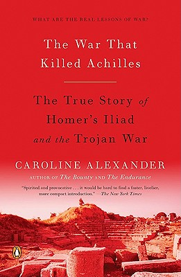The War That Killed Achilles: The True Story of Homer's Iliad and the Trojan War - Alexander, Caroline