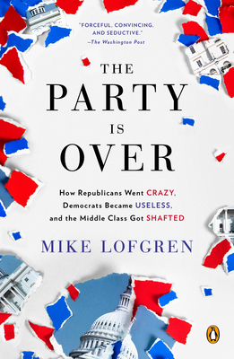 The Party Is Over: How Republicans Went Crazy, Democrats Became Useless, and the Middle Class Got Shafted - Lofgren, Mike