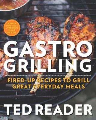 Gastro Grilling: Fired-Up Recipes to Grill Great Everyday Meals - Reader, Ted