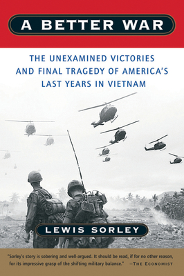 A Better War: The Unexamined Victories and Final Tragedy of America's Last Years in Vietnam - Sorley, Lewis
