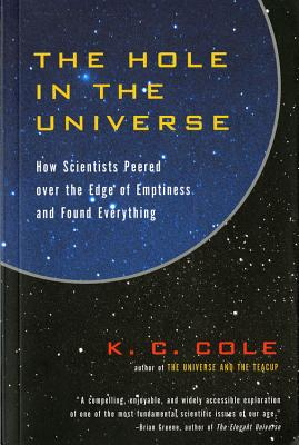 The Hole in the Universe: How Scientists Peered Over the Edge of Emptiness and Found Everything - Cole, K C