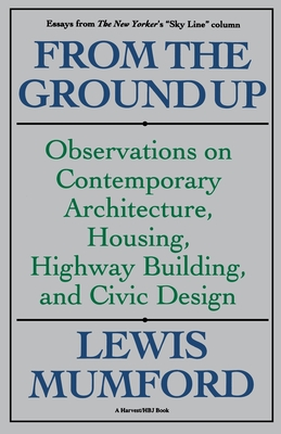 From the Ground Up: Observations on Contemporary Architecture, Housing, Highway Building, and Civic Design - Mumford, Lewis, Professor, and Mumford