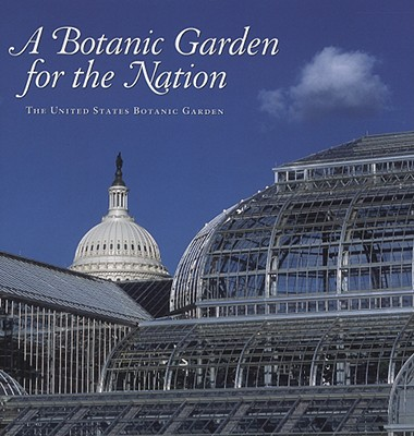 A Botanic Garden for the Nation: The United States Botanic Garden - Fallen, Anne Catherine, and Allen, William C (Contributions by), and Solit, Karen D (Contributions by)
