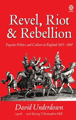 Revel, Riot, and Rebellion: Popular Politics and Culture in England 1603-1660 - Underdown, David, and Underwood, David